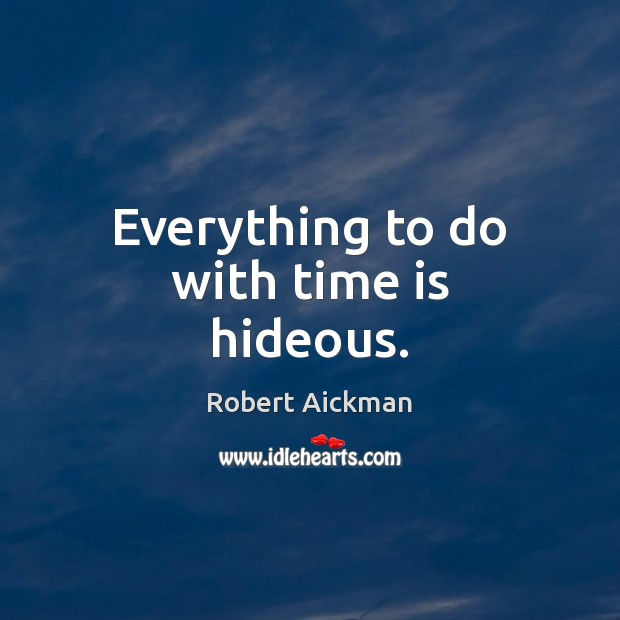 Everything to do with time is hideous. Robert Aickman Picture Quote