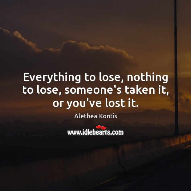 Image, Everything to lose, nothing to lose, someone's taken it, or you've lost it.