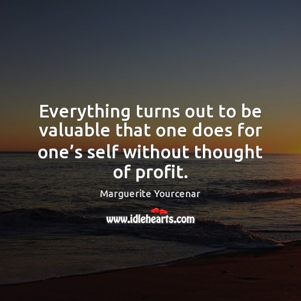 Everything turns out to be valuable that one does for one's Marguerite Yourcenar Picture Quote