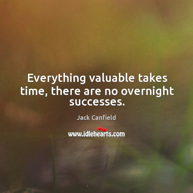 Everything valuable takes time, there are no overnight successes. Image
