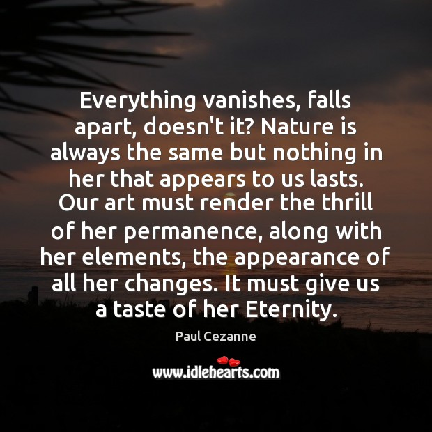 Everything vanishes, falls apart, doesn't it? Nature is always the same but Paul Cezanne Picture Quote