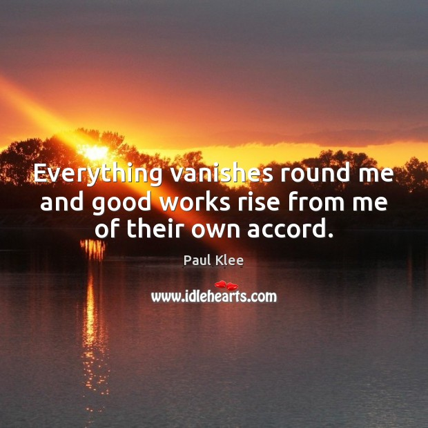 Paul Klee Picture Quote image saying: Everything vanishes round me and good works rise from me of their own accord.