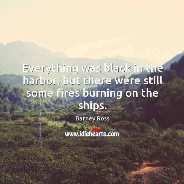 Everything was black in the harbor, but there were still some fires burning on the ships. Image