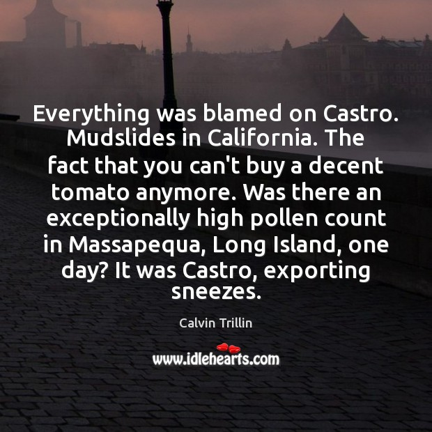 Everything was blamed on Castro. Mudslides in California. The fact that you Calvin Trillin Picture Quote