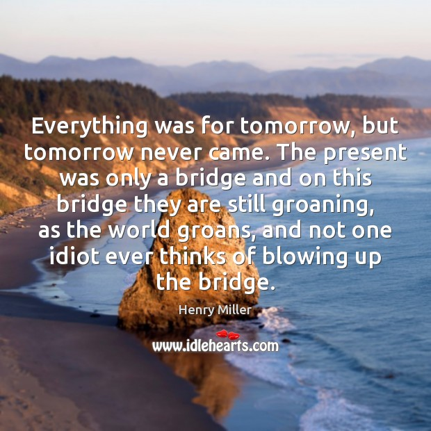 Everything was for tomorrow, but tomorrow never came. The present was only Henry Miller Picture Quote