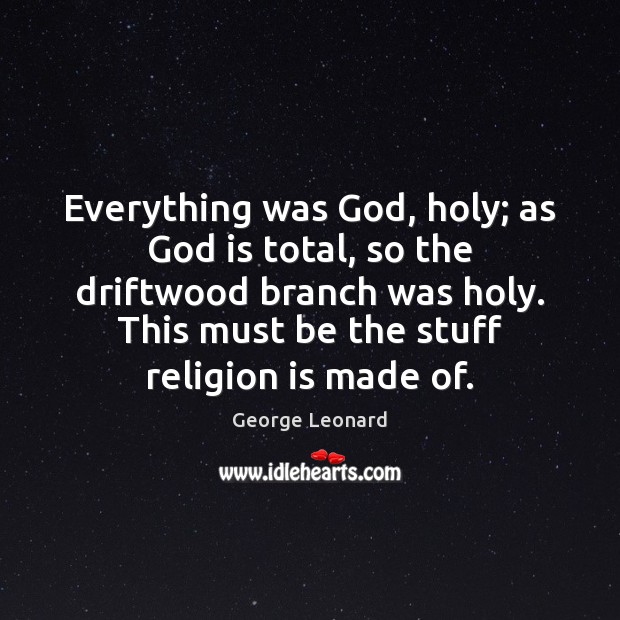 Everything was God, holy; as God is total, so the driftwood branch George Leonard Picture Quote