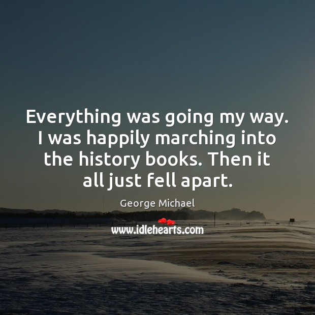 Everything was going my way. I was happily marching into the history George Michael Picture Quote