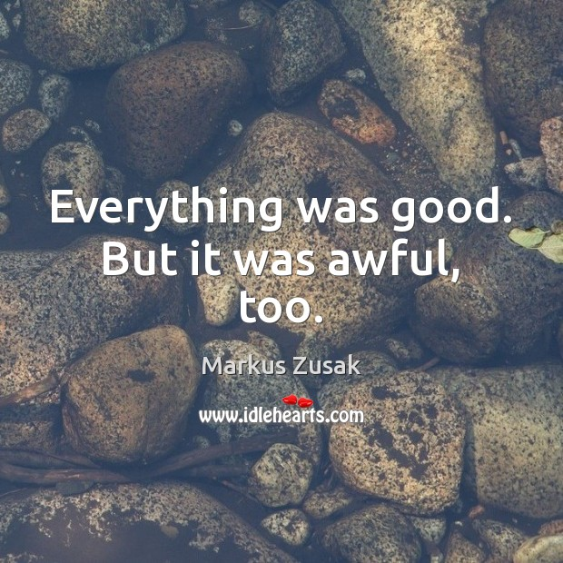 Everything was good. But it was awful, too. Markus Zusak Picture Quote