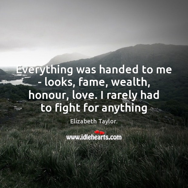 Everything was handed to me – looks, fame, wealth, honour, love. I Elizabeth Taylor. Picture Quote