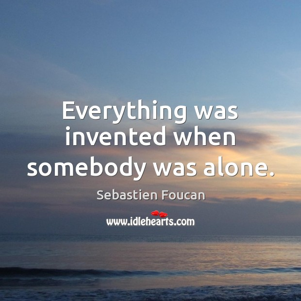 Everything was invented when somebody was alone. Sebastien Foucan Picture Quote