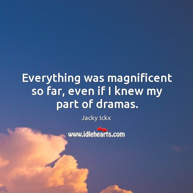 Everything was magnificent so far, even if I knew my part of dramas. Image