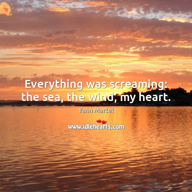 Everything was screaming: the sea, the wind, my heart. Yann Martel Picture Quote