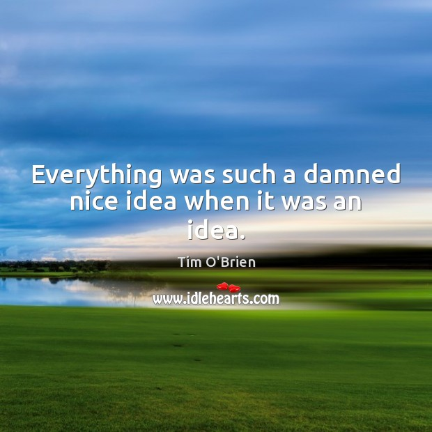 Everything was such a damned nice idea when it was an idea. Tim O'Brien Picture Quote