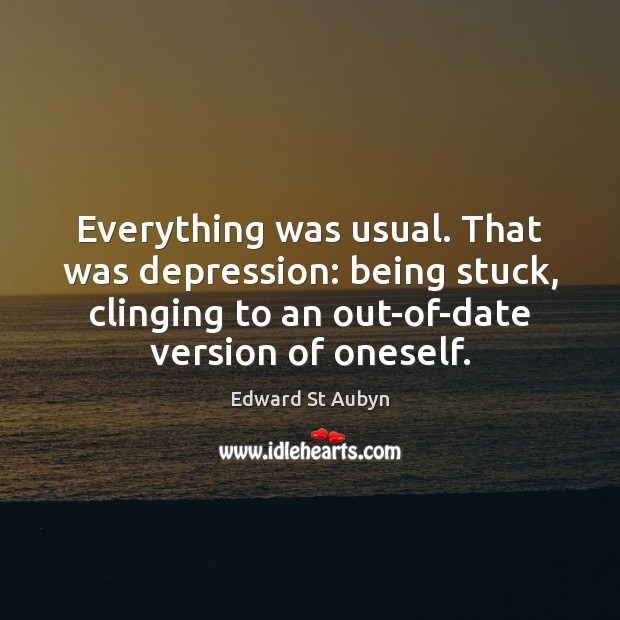 Everything was usual. That was depression: being stuck, clinging to an out-of-date Edward St Aubyn Picture Quote