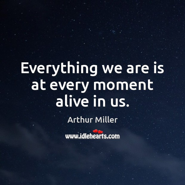 Everything we are is at every moment alive in us. Image