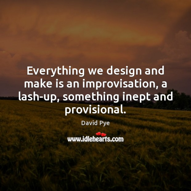 Everything we design and make is an improvisation, a lash-up, something inept Image