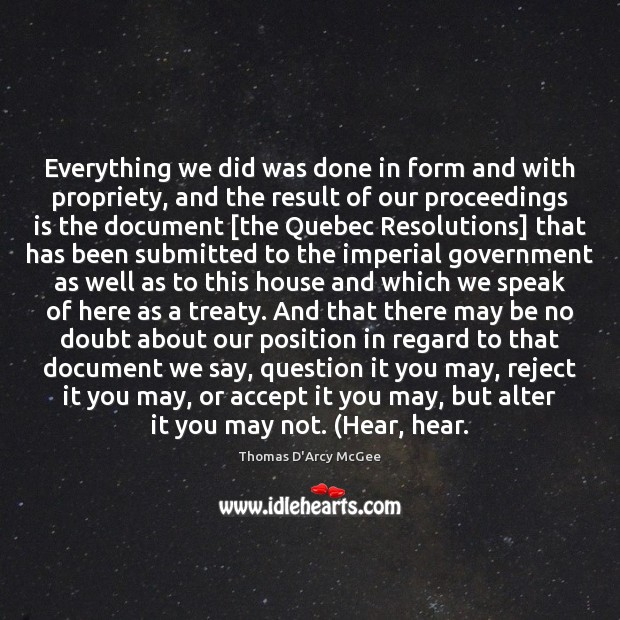 Thomas D'Arcy McGee Picture Quote image saying: Everything we did was done in form and with propriety, and the