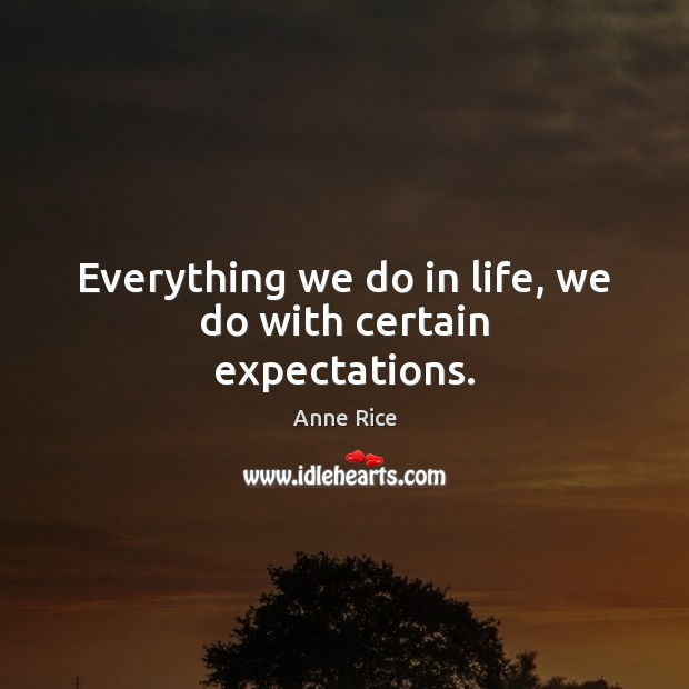 Everything we do in life, we do with certain expectations. Anne Rice Picture Quote