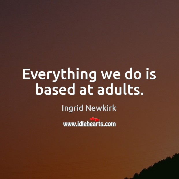 Everything we do is based at adults. Image