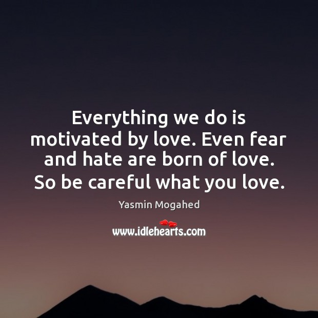 Everything we do is motivated by love. Even fear and hate are Yasmin Mogahed Picture Quote
