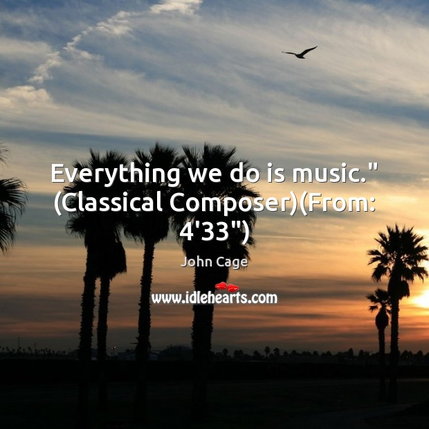 "Image, Everything we do is music."" (Classical Composer)(From: 4'33"")"
