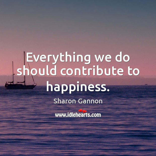 Everything we do should contribute to happiness. Image