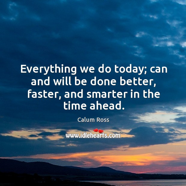 Image, Everything we do today; can and will be done better, faster, and smarter in the time ahead.