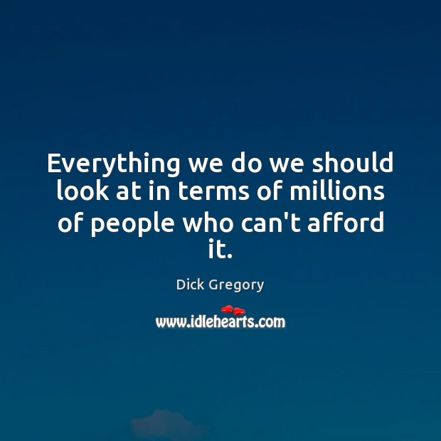 Everything we do we should look at in terms of millions of people who can't afford it. Dick Gregory Picture Quote