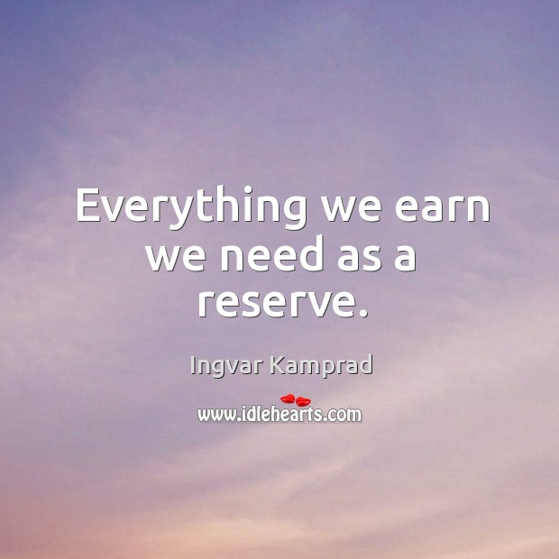 Everything we earn we need as a reserve. Ingvar Kamprad Picture Quote