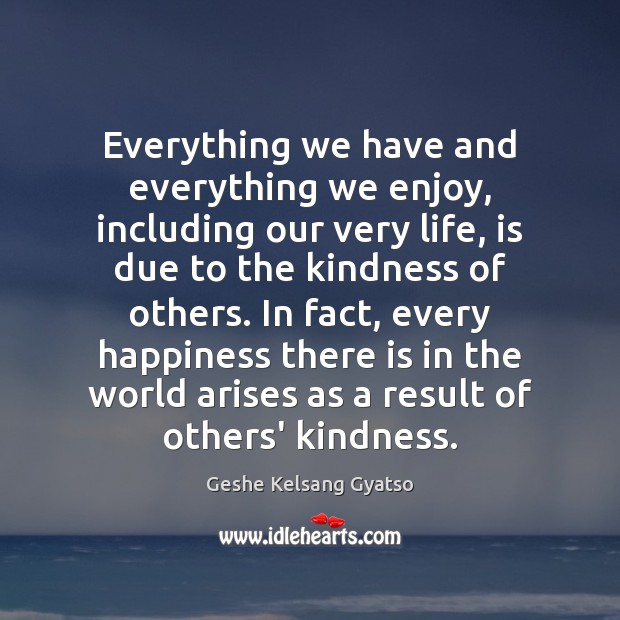 Everything we have and everything we enjoy, including our very life, is Geshe Kelsang Gyatso Picture Quote