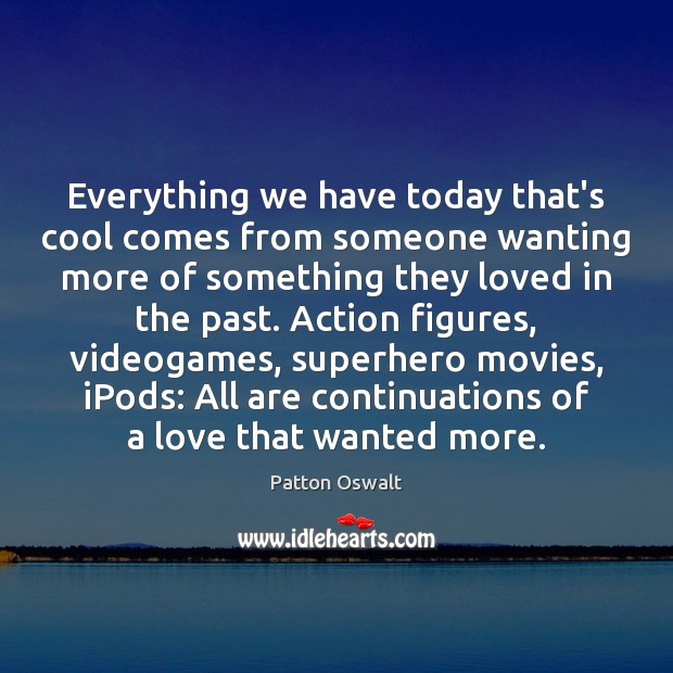 Image, Everything we have today that's cool comes from someone wanting more of