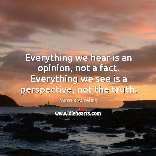 Everything we hear is an opinion, not a fact. Everything we see is a perspective, not the truth. Image