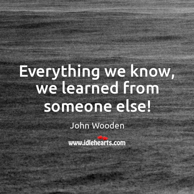 Everything we know, we learned from someone else! John Wooden Picture Quote
