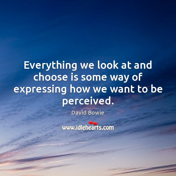 Everything we look at and choose is some way of expressing how we want to be perceived. Image