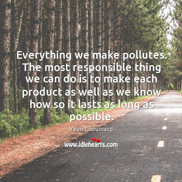 Everything we make pollutes. The most responsible thing we can do is Yvon Chouinard Picture Quote