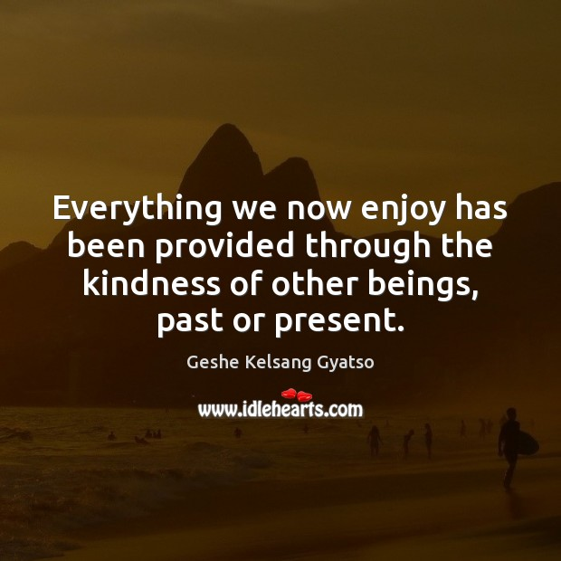 Everything we now enjoy has been provided through the kindness of other Geshe Kelsang Gyatso Picture Quote