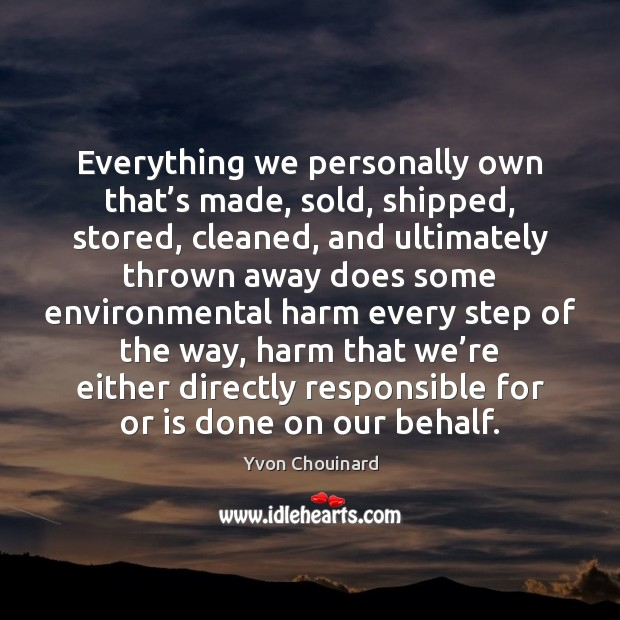 Everything we personally own that's made, sold, shipped, stored, cleaned, and Yvon Chouinard Picture Quote