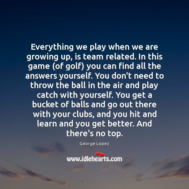 Everything we play when we are growing up, is team related. In George Lopez Picture Quote
