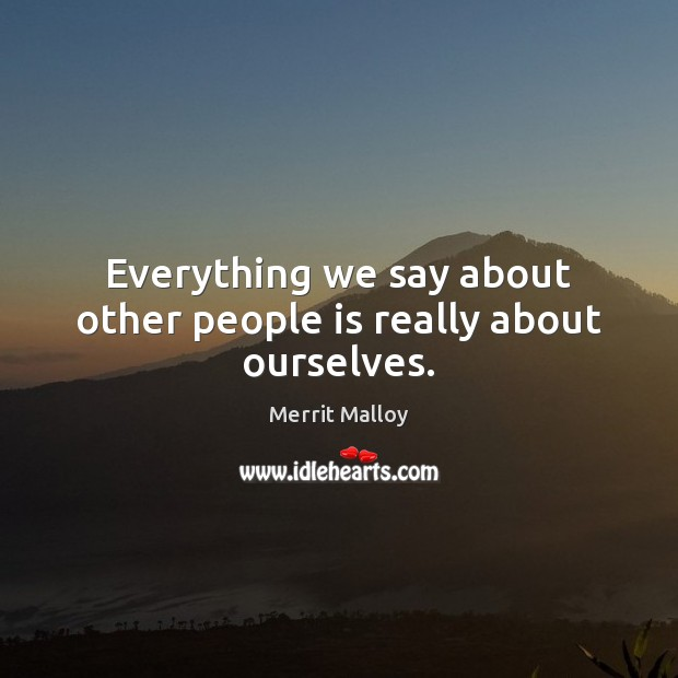 Everything we say about other people is really about ourselves. Image