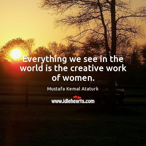 Everything we see in the world is the creative work of women. Mustafa Kemal Ataturk Picture Quote