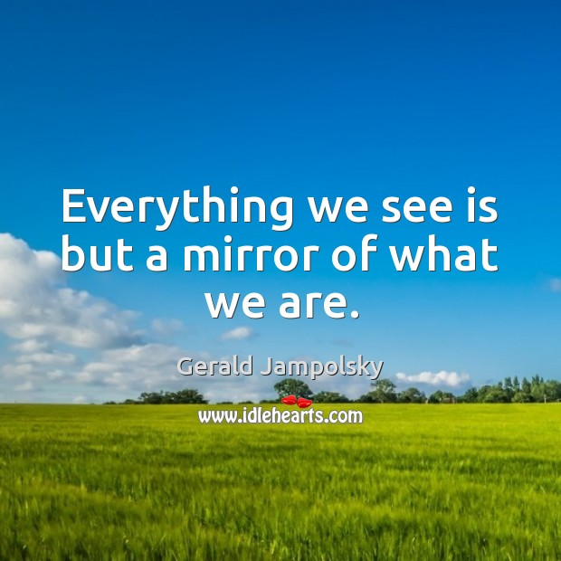 Everything we see is but a mirror of what we are. Image