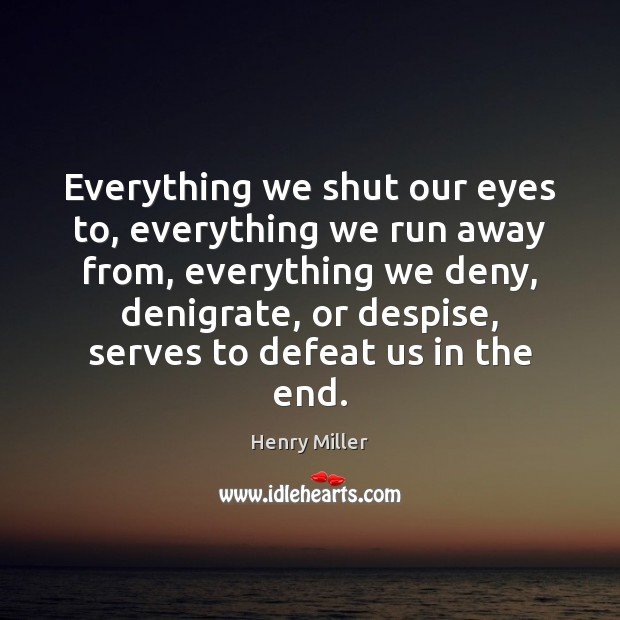 Everything we shut our eyes to, everything we run away from, everything Image