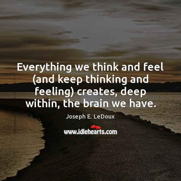 Everything we think and feel (and keep thinking and feeling) creates, deep Image
