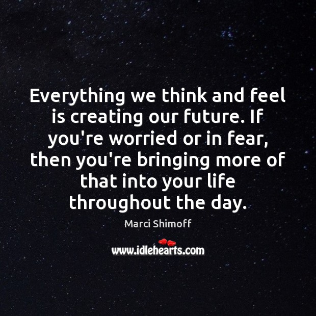 Everything we think and feel is creating our future. If you're worried Image