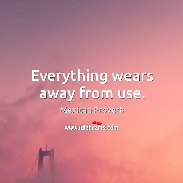 Everything wears away from use. Mexican Proverbs Image