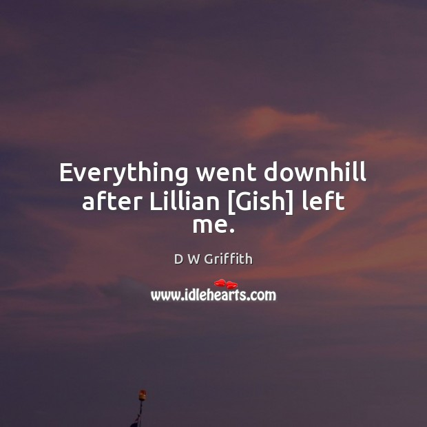 Everything went downhill after Lillian [Gish] left me. D W Griffith Picture Quote