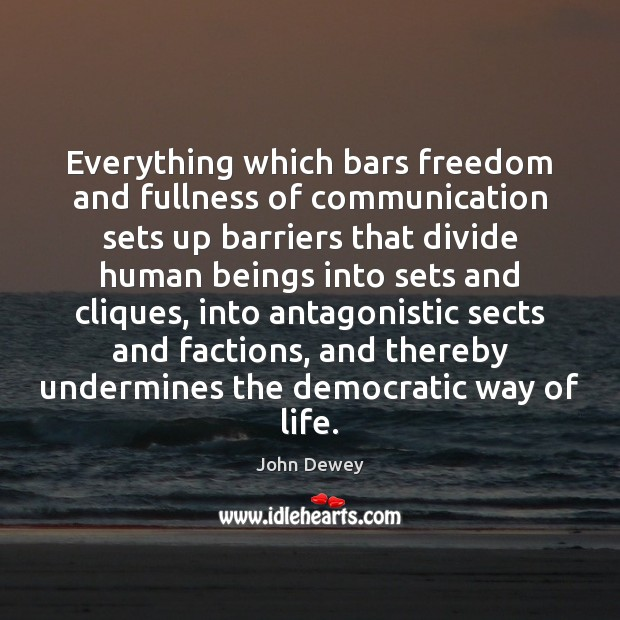 Everything which bars freedom and fullness of communication sets up barriers that John Dewey Picture Quote