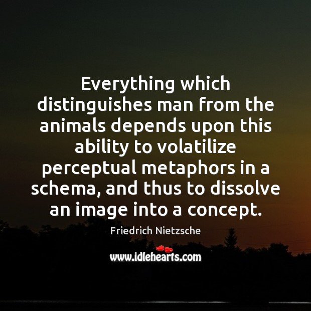 Everything which distinguishes man from the animals depends upon this ability to Ability Quotes Image
