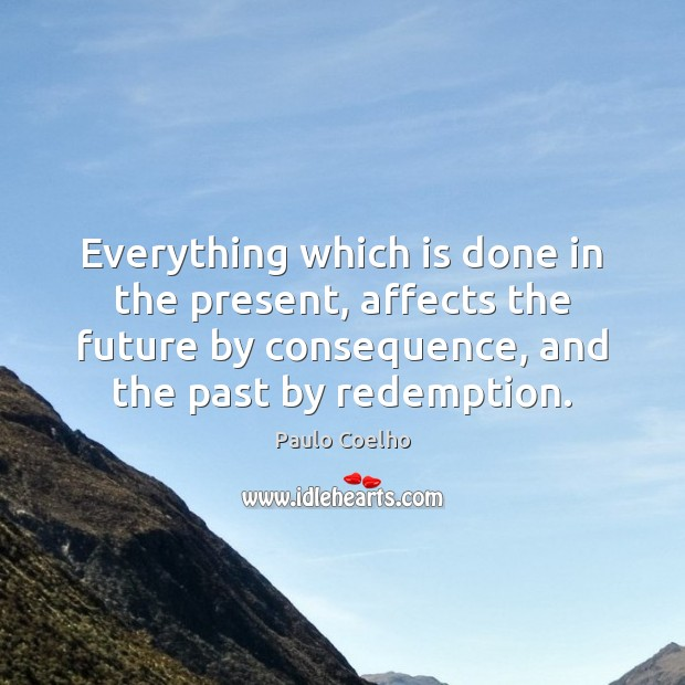 Everything which is done in the present, affects the future by consequence, Image