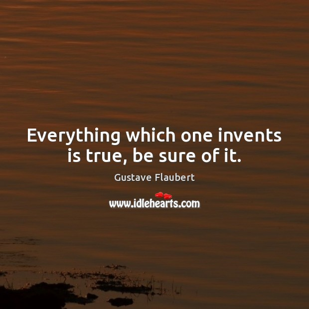 Everything which one invents is true, be sure of it. Image